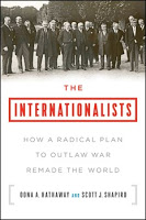 Hathaway & Shapiro: The Internationalists: How a Radical Plan to Outlaw War Remade the World