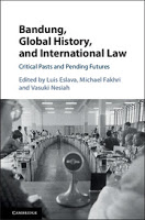 Eslava, Fakhri, & Nesiah: Bandung, Global History, and International Law: Critical Pasts and Pending Futures