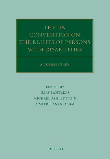 The UN Convention on the Rights of Persons with Disabilities A Commentary Edited by Ilias Bantekas, Michael Ashley Stein, and Dimitris Anastasiou