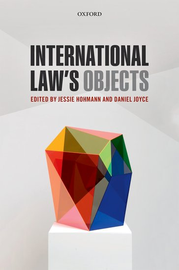 International Law's Objects Edited by Jessie Hohmann and Daniel Joyce